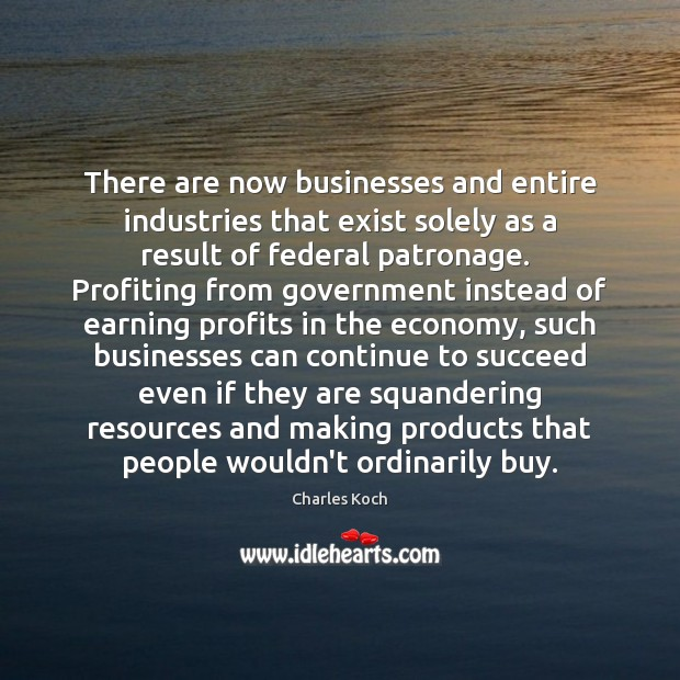 There are now businesses and entire industries that exist solely as a Charles Koch Picture Quote