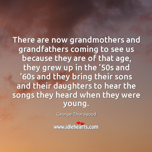 There are now grandmothers and grandfathers coming to see us because they are Image