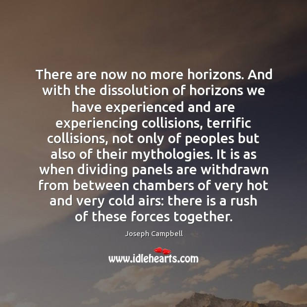 There are now no more horizons. And with the dissolution of horizons Joseph Campbell Picture Quote