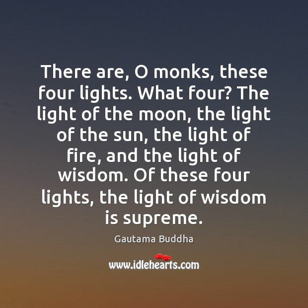 There are, O monks, these four lights. What four? The light of Image