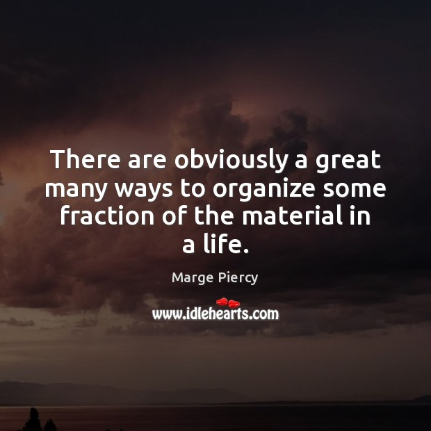 There are obviously a great many ways to organize some fraction of the material in a life. Marge Piercy Picture Quote