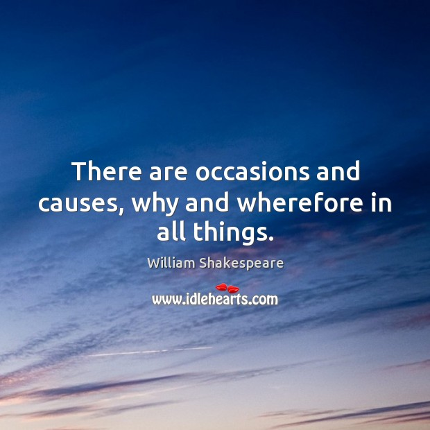 There are occasions and causes, why and wherefore in all things. William Shakespeare Picture Quote