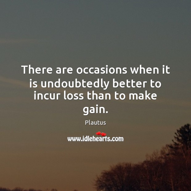 There are occasions when it is undoubtedly better to incur loss than to make gain. Plautus Picture Quote