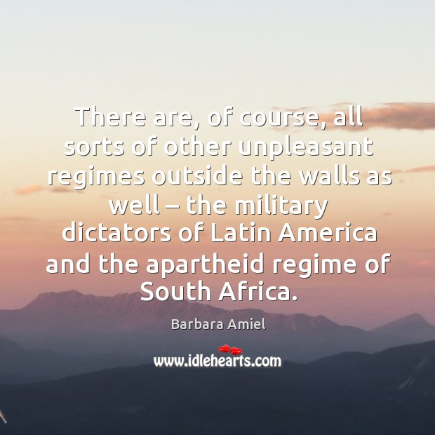 There are, of course, all sorts of other unpleasant regimes outside the walls as well Barbara Amiel Picture Quote