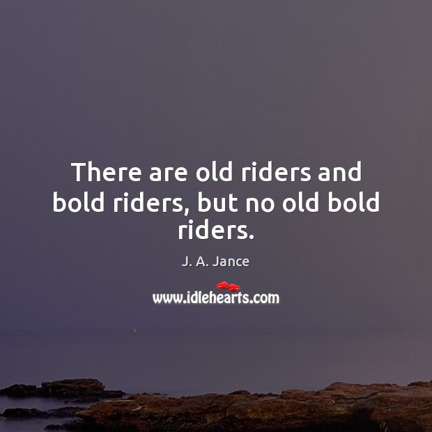 There are old riders and bold riders, but no old bold riders. J. A. Jance Picture Quote