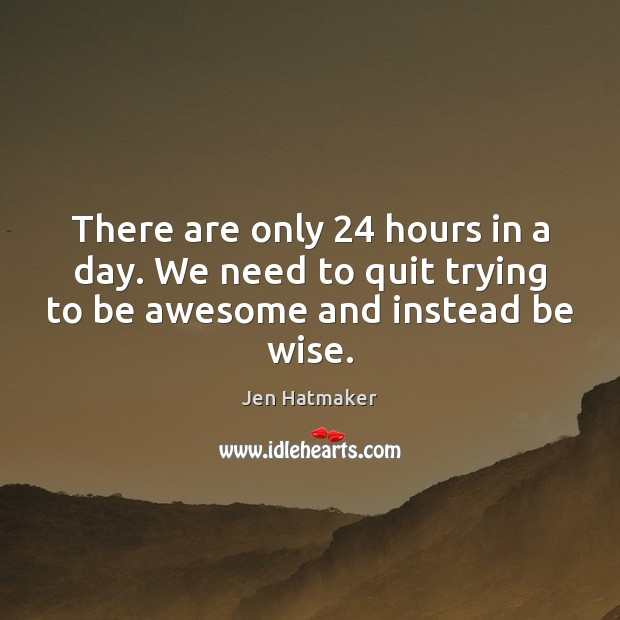 There are only 24 hours in a day. We need to quit trying Jen Hatmaker Picture Quote