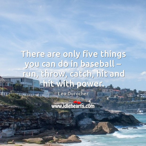 There are only five things you can do in baseball – run, throw, catch, hit and hit with power. Image