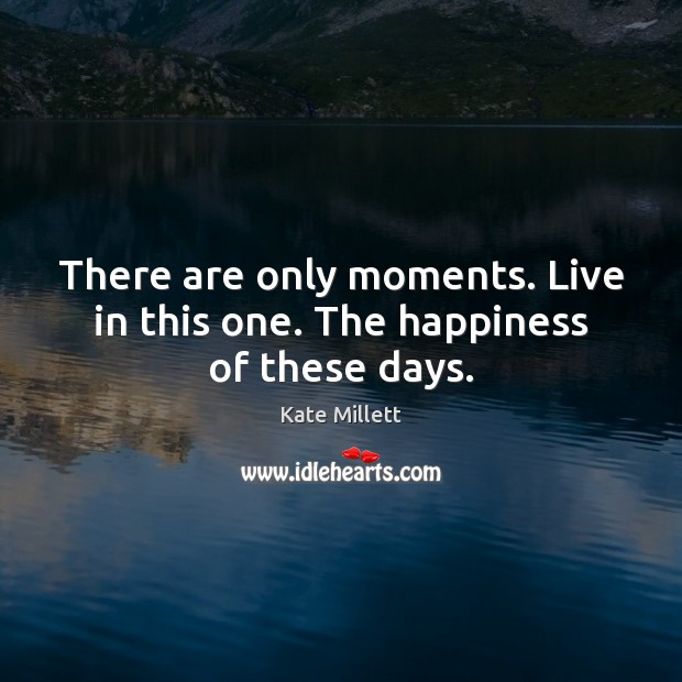 There are only moments. Live in this one. The happiness of these days. Image