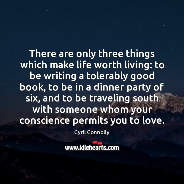 There are only three things which make life worth living: to be Cyril Connolly Picture Quote
