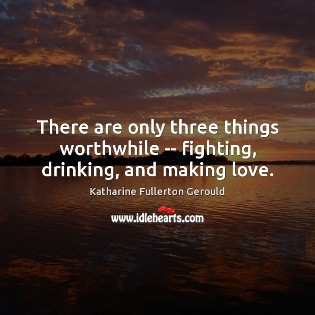 Image, There are only three things worthwhile — fighting, drinking, and making love.