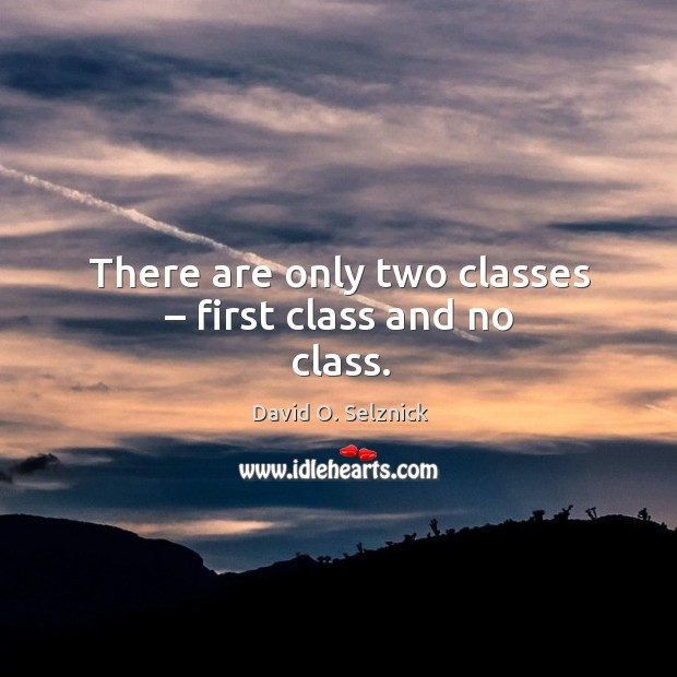 There are only two classes – first class and no class. David O. Selznick Picture Quote