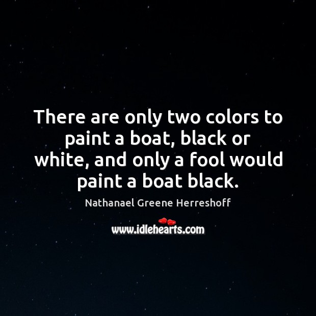 There are only two colors to paint a boat, black or white, Fools Quotes Image