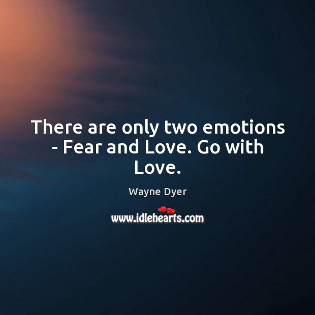 Image, There are only two emotions – Fear and Love. Go with Love.