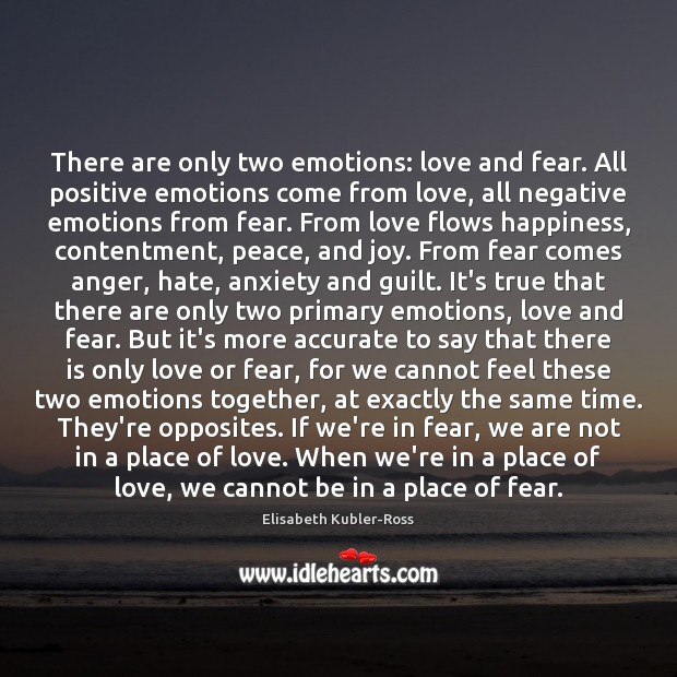 There are only two emotions: love and fear. All positive emotions come Elisabeth Kubler-Ross Picture Quote