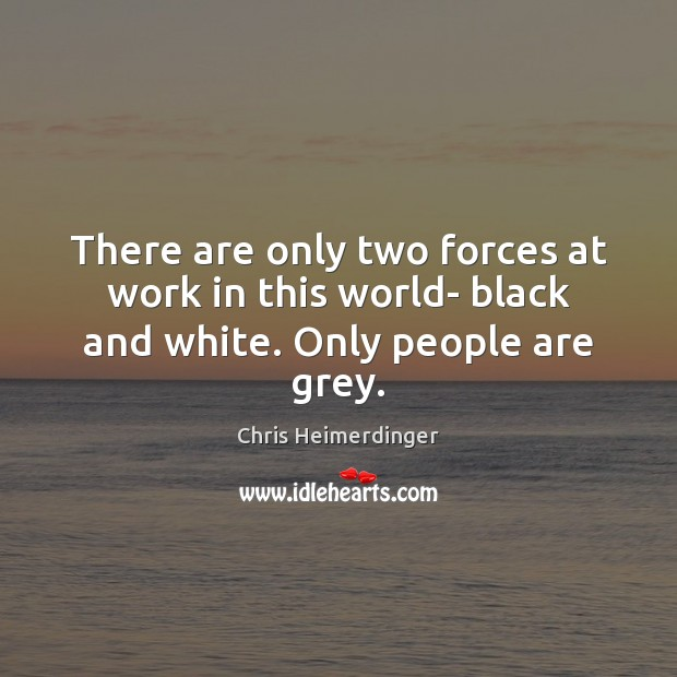 There are only two forces at work in this world- black and white. Only people are grey. Image