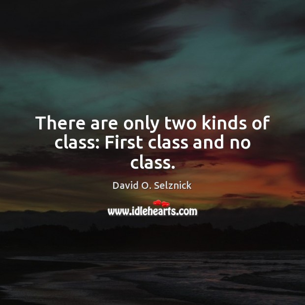 There are only two kinds of class: First class and no class. David O. Selznick Picture Quote