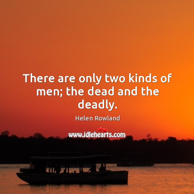 There are only two kinds of men; the dead and the deadly. Image
