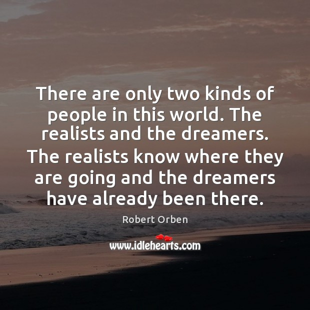 There are only two kinds of people in this world. The realists Robert Orben Picture Quote