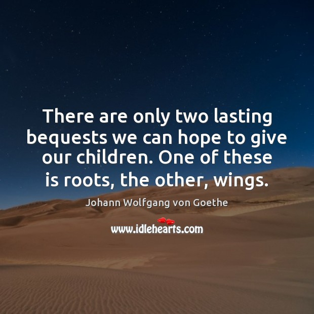 There are only two lasting bequests we can hope to give our Image