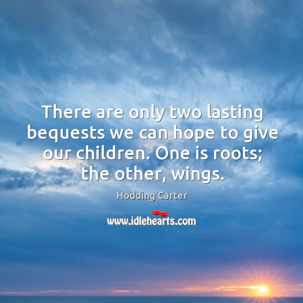 Image, There are only two lasting bequests we can hope to give our children. One is roots; the other, wings.