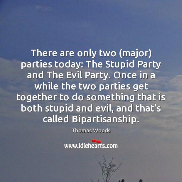 There are only two (major) parties today: The Stupid Party and The Thomas Woods Picture Quote
