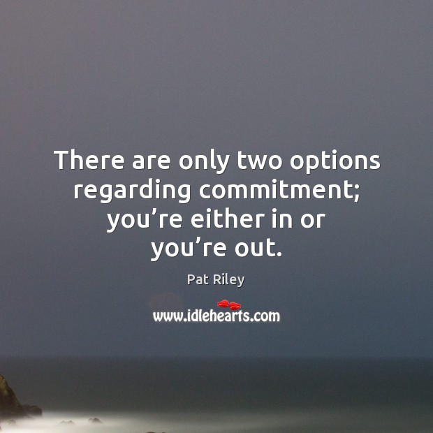 There are only two options regarding commitment; you're either in or you're out. Image