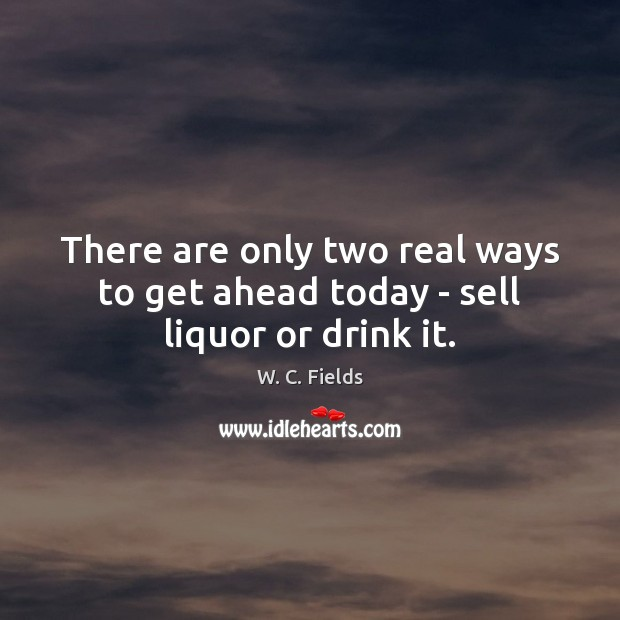 There are only two real ways to get ahead today – sell liquor or drink it. Image