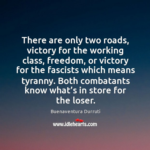 Image, There are only two roads, victory for the working class, freedom, or victory for the fascists which means tyranny.