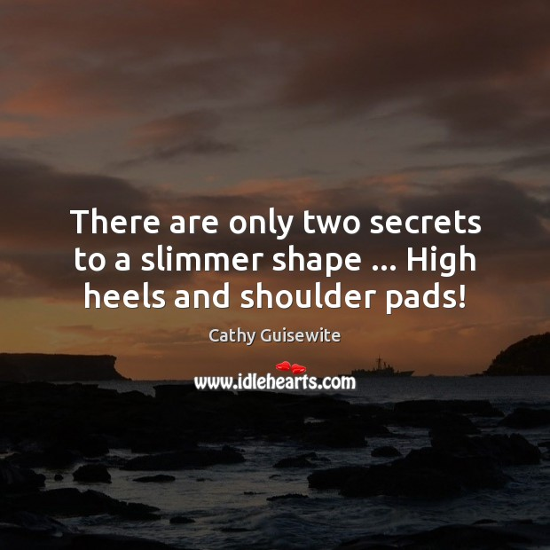 There are only two secrets to a slimmer shape … High heels and shoulder pads! Cathy Guisewite Picture Quote