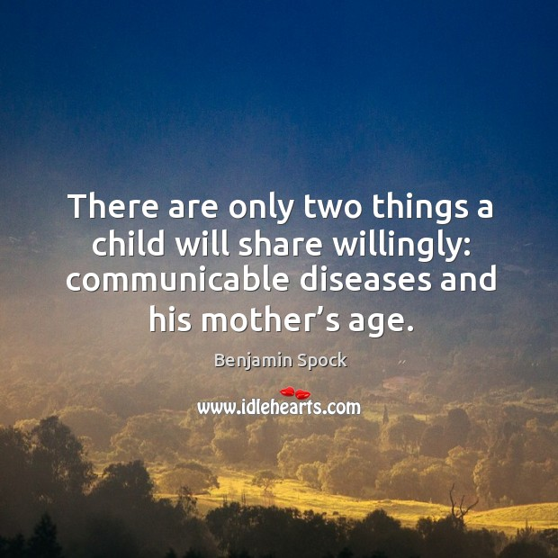There are only two things a child will share willingly: communicable diseases and his mother's age. Image