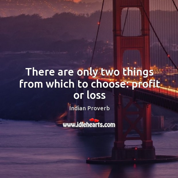There are only two things from which to choose: profit or loss Image