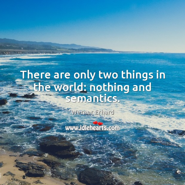 There are only two things in the world: nothing and semantics. Werner Erhard Picture Quote