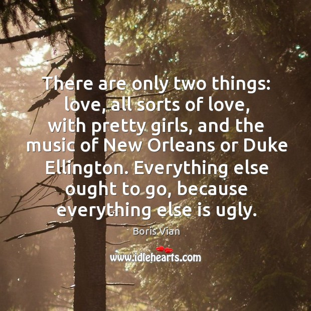 Image, There are only two things: love, all sorts of love, with pretty girls, and the music of new orleans or duke ellington.