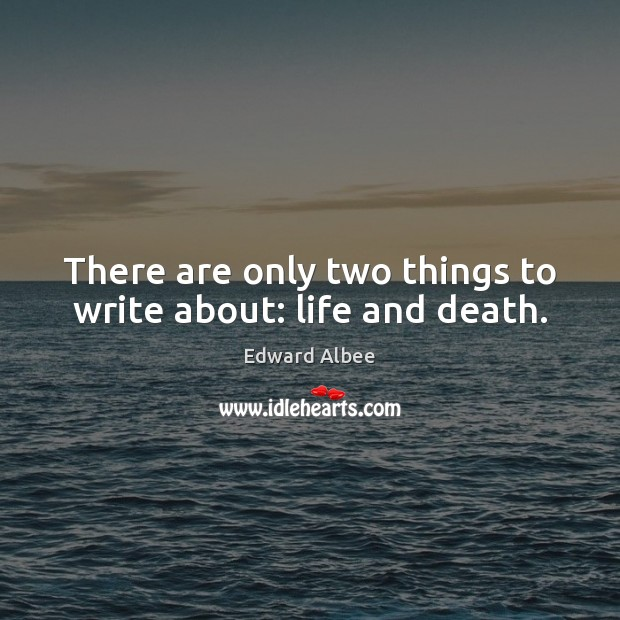 There are only two things to write about: life and death. Edward Albee Picture Quote