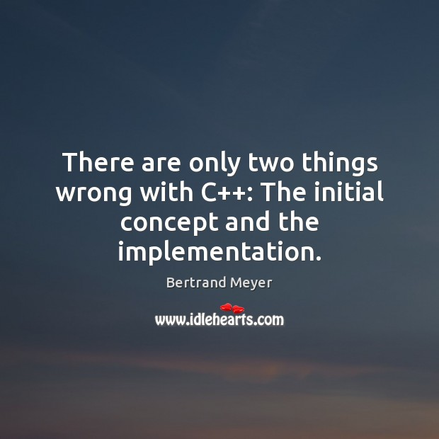 There are only two things wrong with C++: The initial concept and the implementation. Image