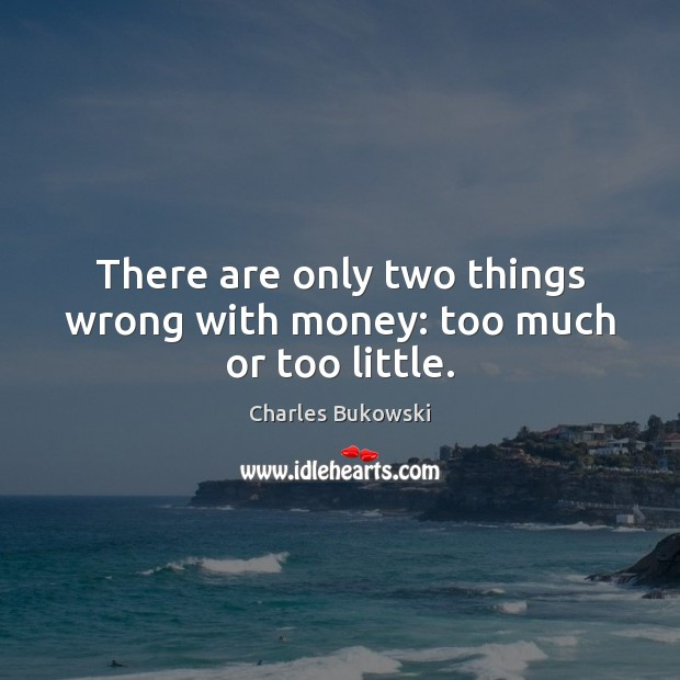 There are only two things wrong with money: too much or too little. Charles Bukowski Picture Quote