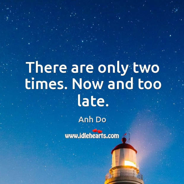 There are only two times. Now and too late. Image
