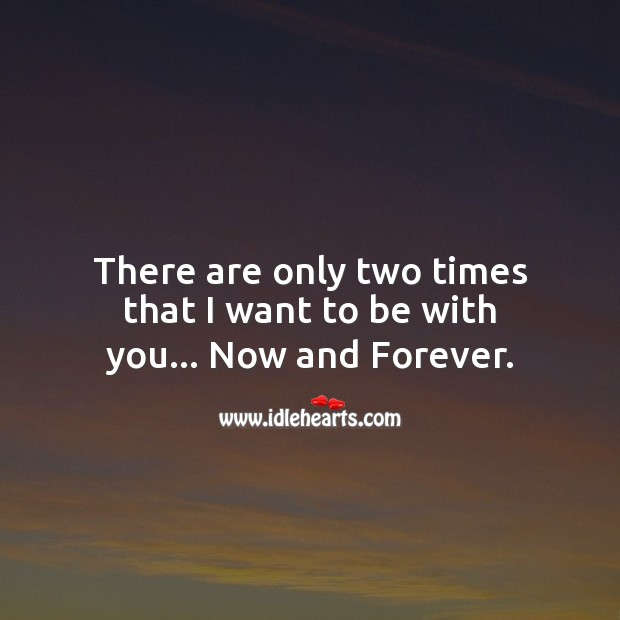 Image, There are only two times that I want to be with you… Now and forever.