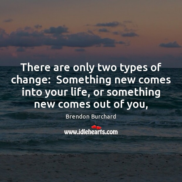 Image, There are only two types of change:  Something new comes into your