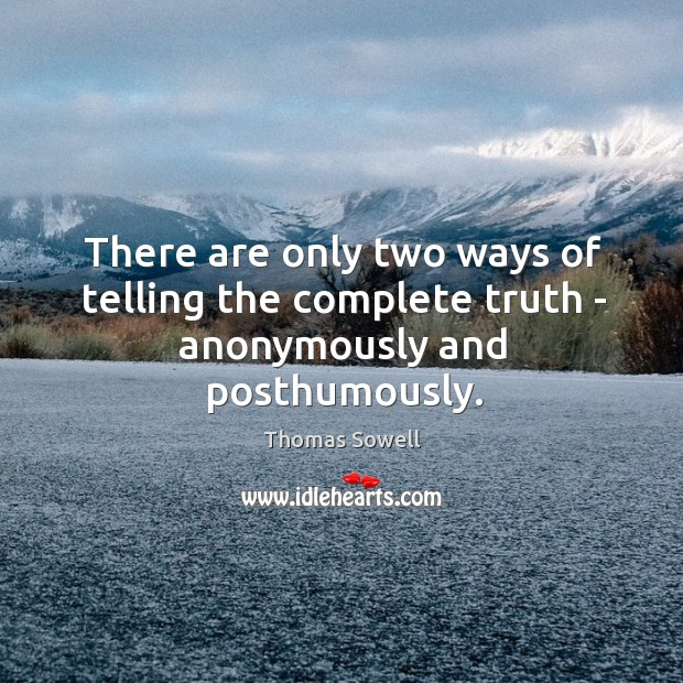 There are only two ways of telling the complete truth – anonymously and posthumously. Image