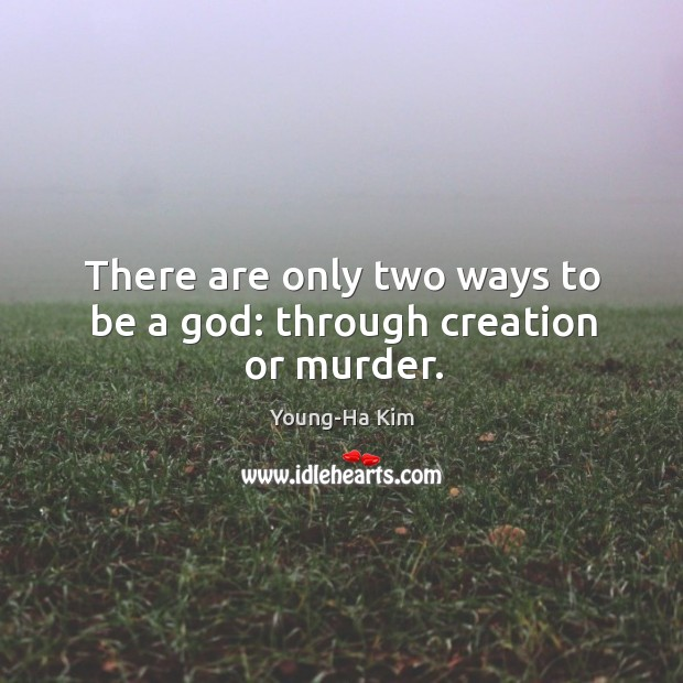 There are only two ways to be a God: through creation or murder. Image