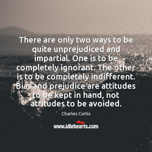 Image, There are only two ways to be quite unprejudiced and impartial. One