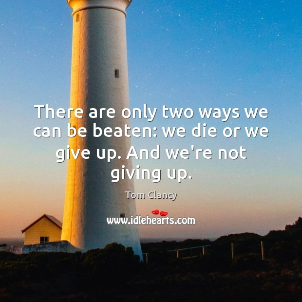 There are only two ways we can be beaten: we die or we give up. And we're not giving up. Tom Clancy Picture Quote