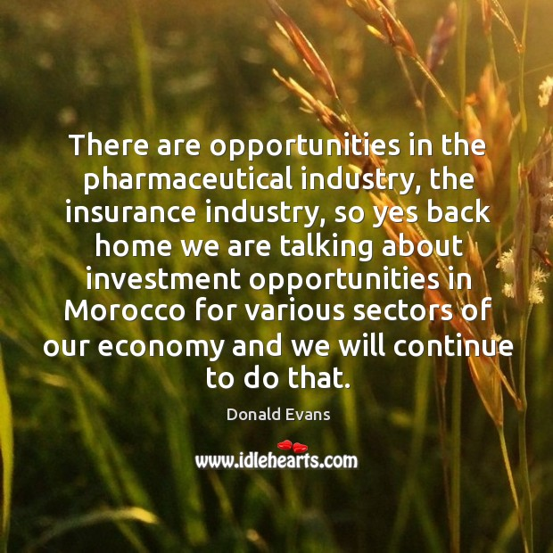 There are opportunities in the pharmaceutical industry, the insurance industry, so yes back Donald Evans Picture Quote