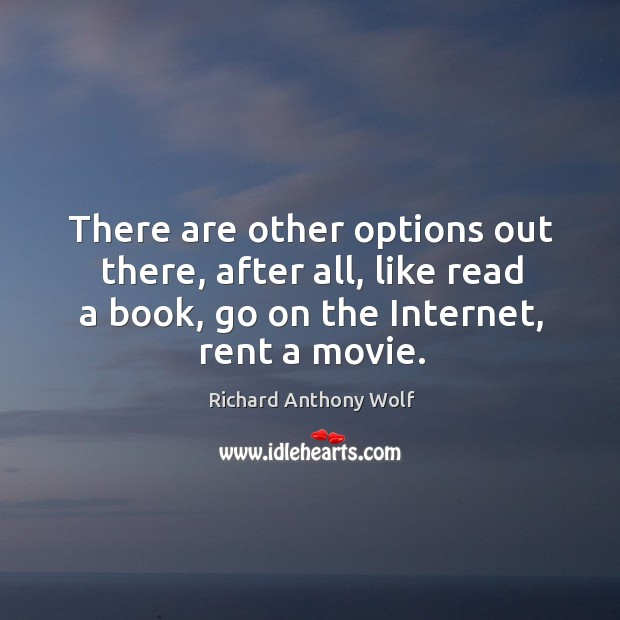There are other options out there, after all, like read a book, go on the internet, rent a movie. Image