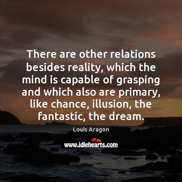 There are other relations besides reality, which the mind is capable of Louis Aragon Picture Quote