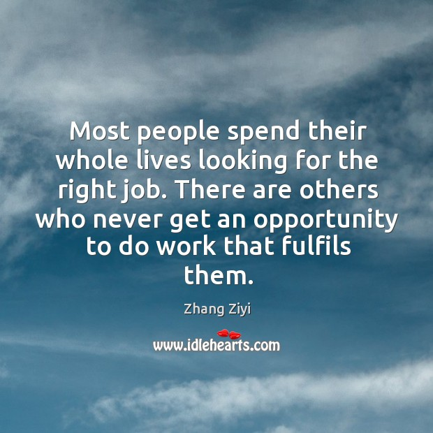 There are others who never get an opportunity to do work that fulfils them. Zhang Ziyi Picture Quote