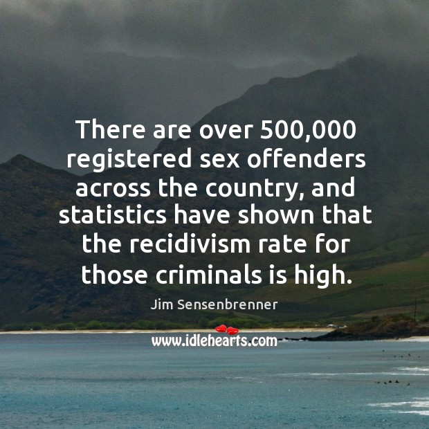 There are over 500,000 registered sex offenders across the country, and statistics have shown Jim Sensenbrenner Picture Quote