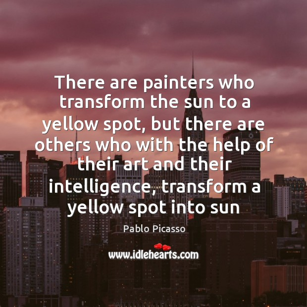 There are painters who transform the sun to a yellow spot, but Image