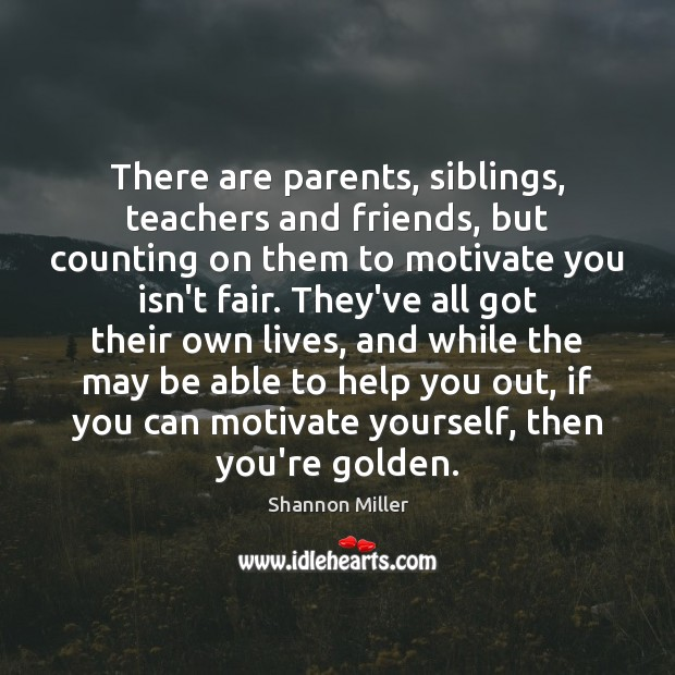 There are parents, siblings, teachers and friends, but counting on them to Shannon Miller Picture Quote
